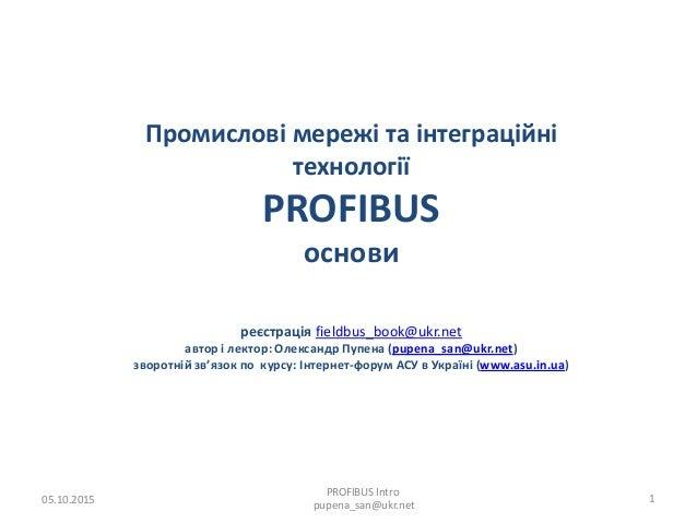 Промислові мережі та інтеграційні технології PROFIBUS основи реєстрація fieldbus_book@ukr.net автор і лектор: Олександр Пу...