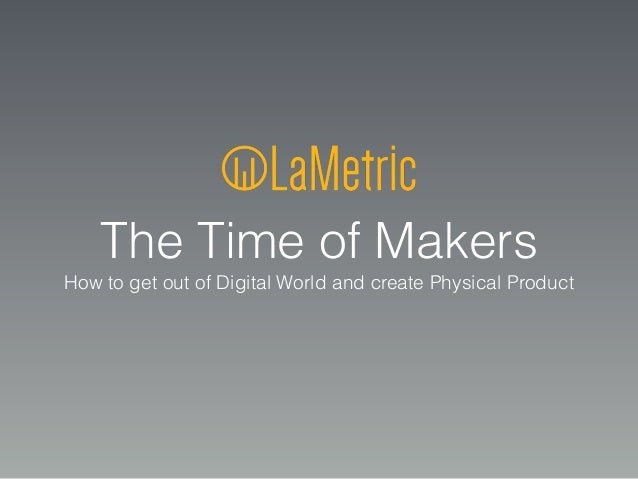 The Time of Makers How to get out of Digital World and сreate Physical Product