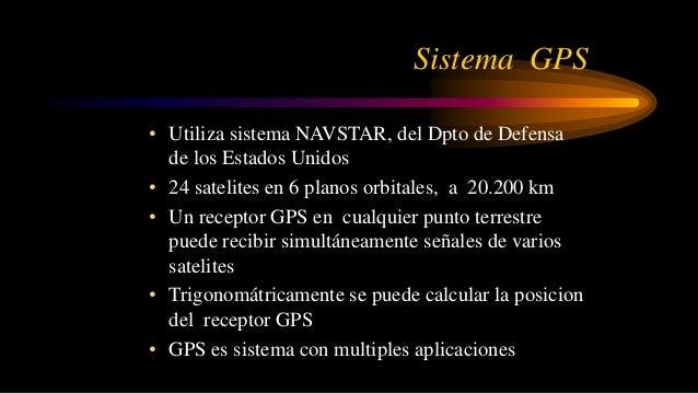 Sistema GPS • Utiliza sistema NAVSTAR, del Dpto de Defensa de los Estados Unidos • 24 satelites en 6 planos orbitales, a 2...