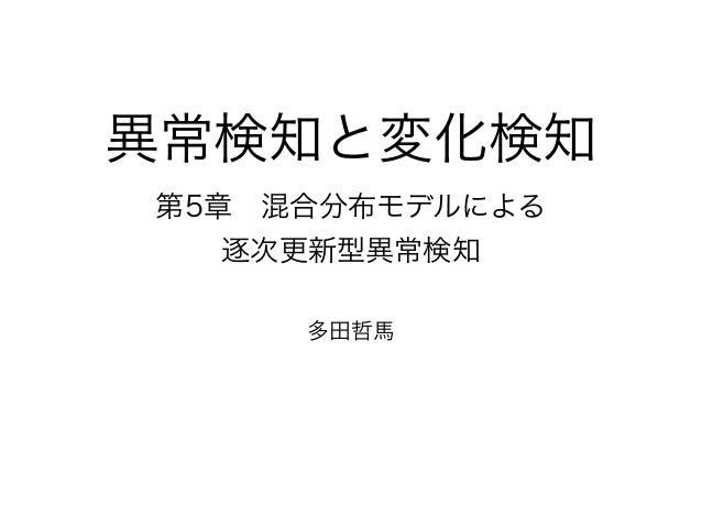 異常検知と変化検知 第5章混合分布モデルによる 逐次更新型異常検知 多田哲馬