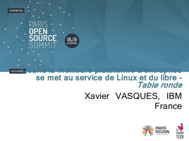 Xavier VASQUES, IBM France Quand la meilleure plateforme d'entreprise se met au service de Linux et du libre - Table ronde