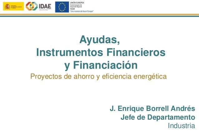 Ayudas, Instrumentos Financieros y Financiación J. Enrique Borrell Andrés Jefe de Departamento Industria Proyectos de ahor...