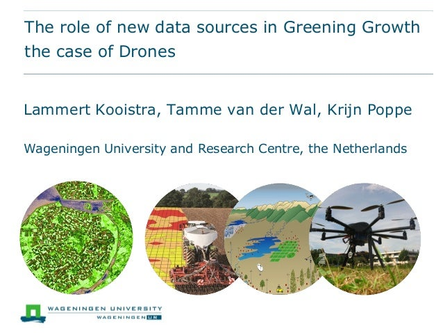 The role of new data sources in Greening Growth the case of Drones Lammert Kooistra, Tamme van der Wal, Krijn Poppe Wageni...