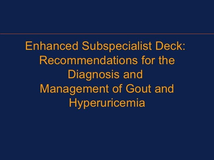 Enhanced Subspecialist Deck:  Recommendations for the      Diagnosis and  Management of Gout and       Hyperuricemia