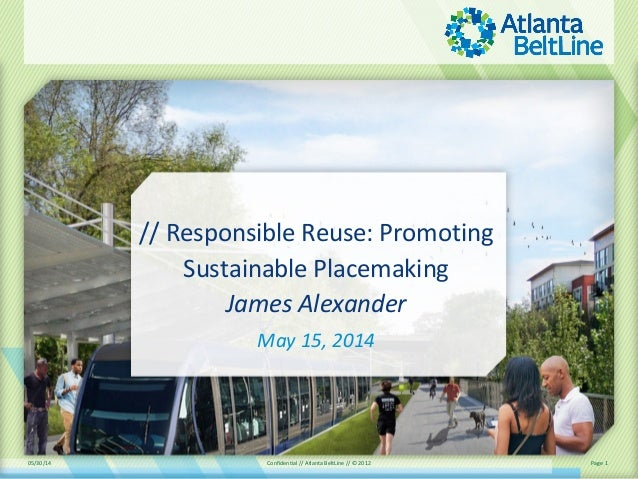 05/30/14 Confidential // Atlanta BeltLine // © 2012 Page 1 // Responsible Reuse: Promoting Sustainable Placemaking James A...