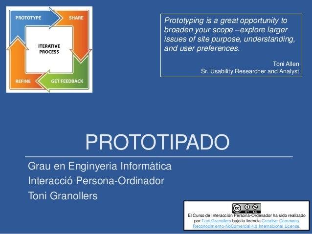 PROTOTIPADO Grau en Enginyeria Informàtica Interacció Persona-Ordinador Toni Granollers Prototyping is a great opportunity...