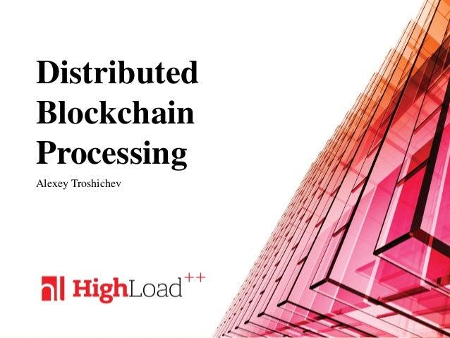 Distributed Blockchain Processing Alexey Troshichev
