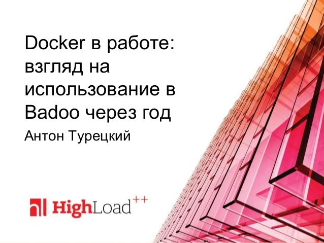 Docker в работе: взгляд на использование в Badoo через год Антон Турецкий