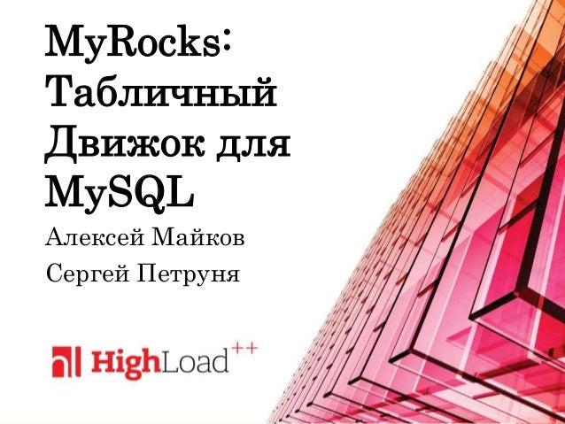 MyRocks: Табличный Движок для MySQL Алексей Майков Сергей Петруня