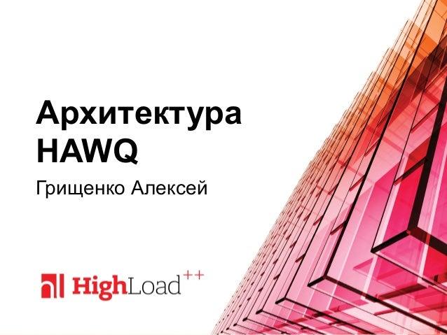 Архитектура HAWQ Грищенко Алексей