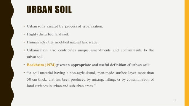 URBAN SOIL • Urban soils created by process of urbanization. • Highly disturbed land soil. • Human activities modified nat...