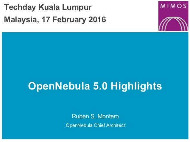 OpenNebula 5.0 Highlights Ruben S. Montero OpenNebula Chief Architect Techday Kuala Lumpur Malaysia, 17 February 2016