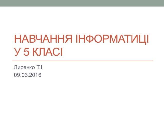 НАВЧАННЯ ІНФОРМАТИЦІ У 5 КЛАСІ Лисенко Т.І. 09.03.2016
