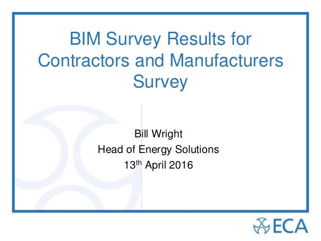 BIM Survey Results for Contractors and Manufacturers Survey Bill Wright Head of Energy Solutions 13th April 2016