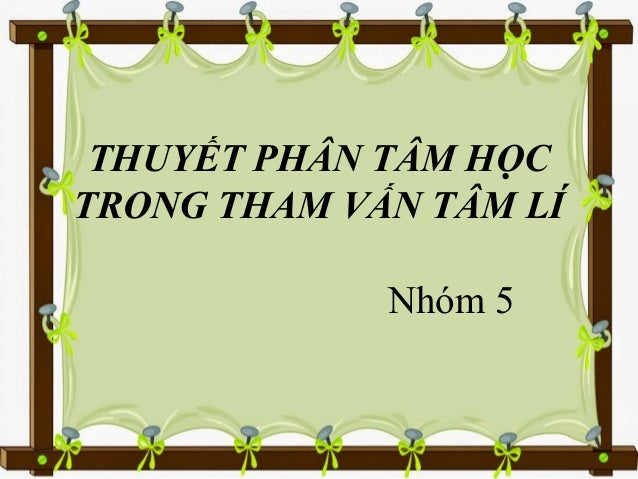 THUYẾT PHÂN TÂM HỌC TRONG THAM VẤN TÂM LÍ Nhóm 5