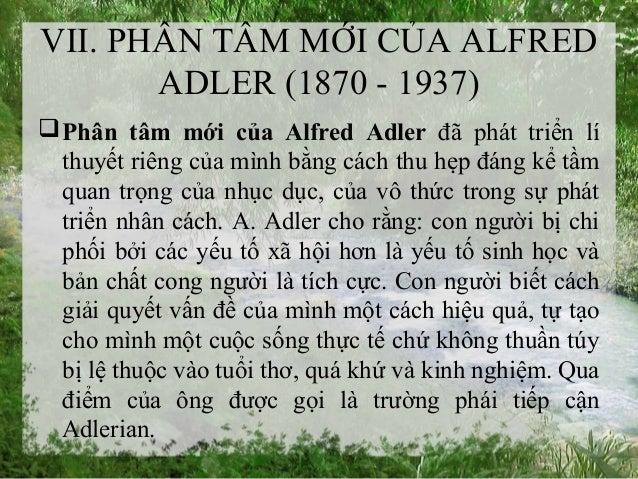 VII. PHÂN TÂM MỚI CỦA ALFRED ADLER (1870 - 1937) Phân tâm mới của Alfred Adler đã phát triển lí thuyết riêng của mình bằn...