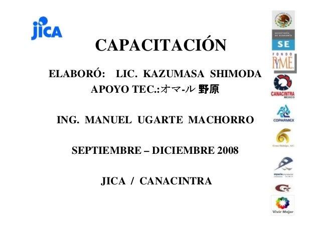 CAPACITACIÓN ELABORÓ: LIC. KAZUMASA SHIMODA APOYO TEC.:オマオマオマオマ-ルルルル 野原野原野原野原 ING. MANUEL UGARTE MACHORRO SEPTIEMBRE – DIC...