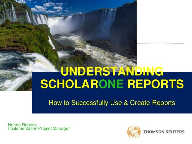 UNDERSTANDING SCHOLARONE REPORTS How to Successfully Use & Create Reports Norma Roberts Implementation Project Manager