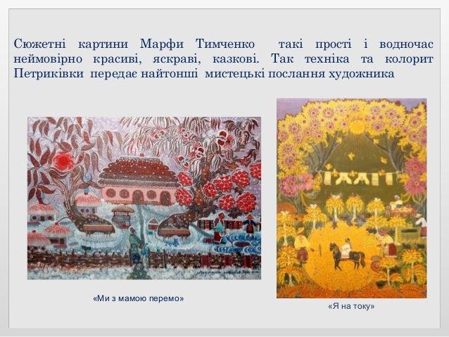 Сюжетні картини Марфи Тимченко такі прості і водночас неймовірно красиві, яскраві, казкові. Так техніка та колорит Петрикі...