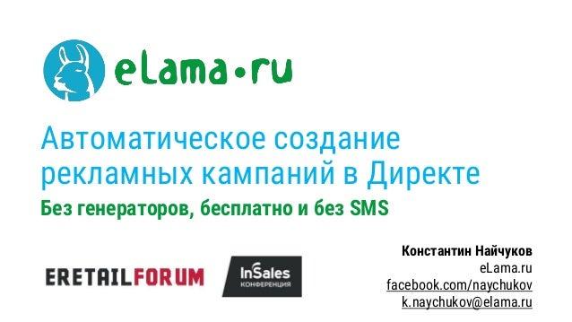 Автоматическое создание рекламных кампаний в Директе Без генераторов, бесплатно и без SMS Константин Найчуков eLama.ru fac...