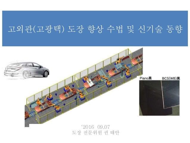 '2016 09,07 도장 전문위원 권 태안 고외관(고광택) 도장 향상 수법 및 신기술 동향
