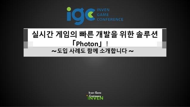 실시간 게임의 빠른 개발을 위한 솔루션 「Photon」! ~도입 사례도 함께 소개합니다 ~ Inven Game Conference