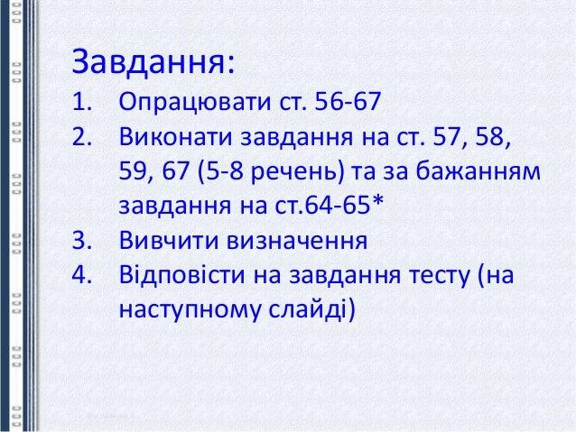 Завдання: 1. Опрацювати ст. 56-67 2. Виконати завдання на ст. 57, 58, 59, 67 (5-8 речень) та за бажанням завдання на ст.64...