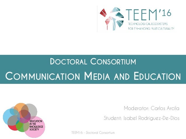 DOCTORAL CONSORTIUM COMMUNICATION MEDIA AND EDUCATION Moderator: Carlos Arcila Student: Isabel Rodríguez-De-Dios TEEM16 - ...