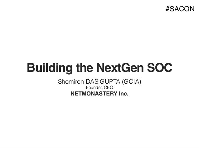Building the NextGen SOC Shomiron DAS GUPTA (GCIA) Founder, CEO NETMONASTERY Inc. #SACON