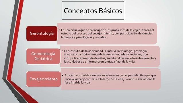 Conceptos Básicos • Es una ciencia que se preocupa de los problemas de la vejez.Abarca el estudio del proceso del envejeci...