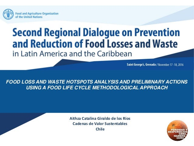 FOOD LOSS AND WASTE HOTSPOTS ANALYSIS AND PRELIMINARY ACTIONS USING A FOOD LIFE CYCLE METHODOLOGICAL APPROACH Aithza Catal...