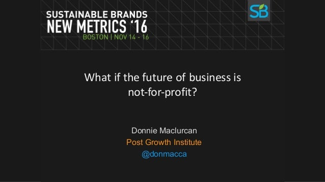 What	if	the	future	of	business	is	 not-for-profit? Donnie Maclurcan Post Growth Institute @donmacca