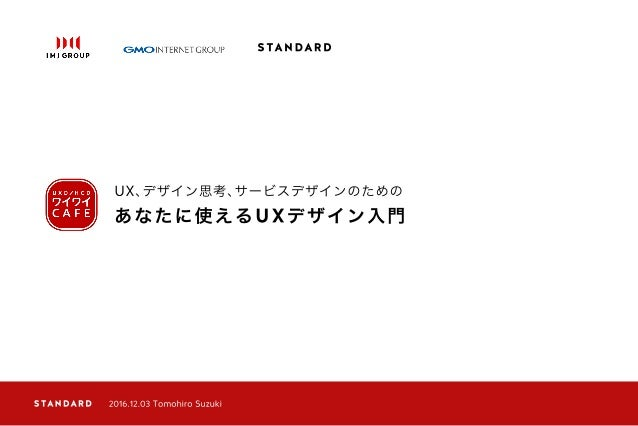 あなたに使えるUXデザイン入門 UX、デザイン思考、サービスデザインのための 2016.12.03 Tomohiro Suzuki