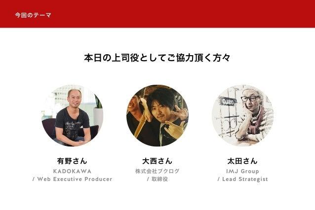 今回のテーマ 本日の上司役としてご協力頂く方々 有野さん KADOKAWA / Web Executive Producer 大西さん 株式会社ブクログ / 取締役 太田さん IMJ Group / Lead Strategist