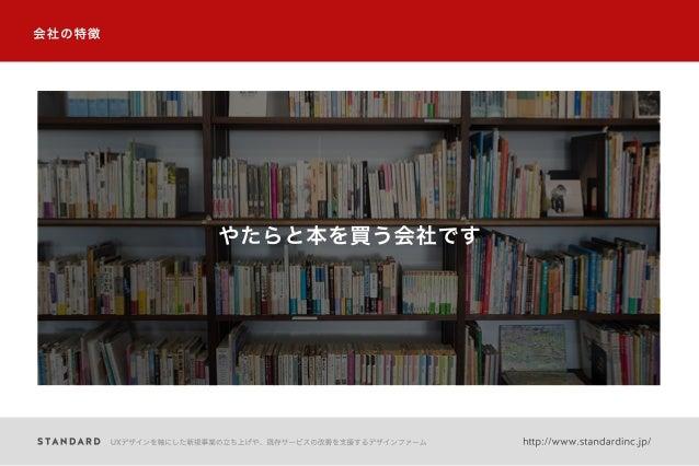 会社の特徴 やたらと本を買う会社です UXデザインを軸にした新規事業の立ち上げや、既存サービスの改善を支援するデザインファーム http://www.standardinc.jp/