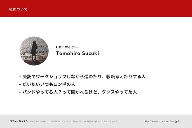 UXデザインを軸にした新規事業の立ち上げや、既存サービスの改善を支援するデザインファーム http://www.standardinc.jp/ 私について Tomohiro Suzuki UXデザイナー - 受託でワークショップしながら進めたり...