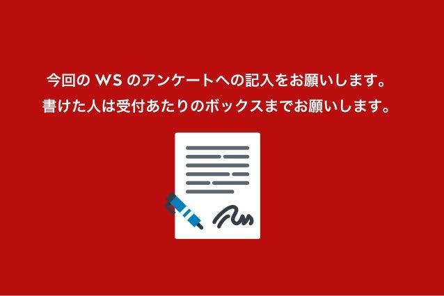 今回の WS のアンケートへの記入をお願いします。 書けた人は受付あたりのボックスまでお願いします。