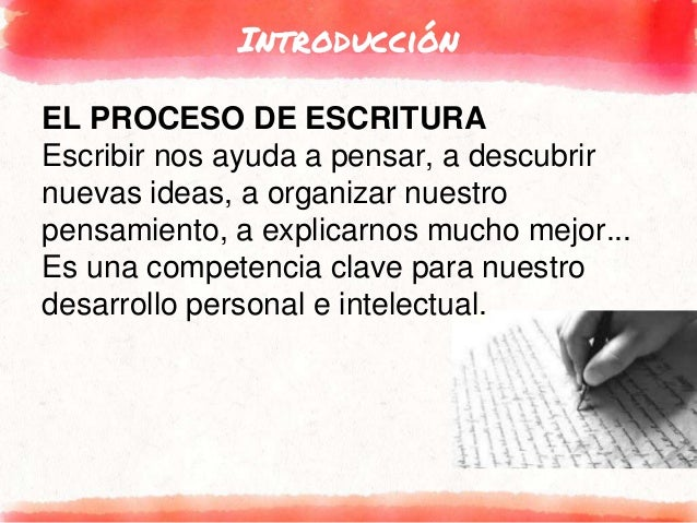 Introducción EL PROCESO DE ESCRITURA Escribir nos ayuda a pensar, a descubrir nuevas ideas, a organizar nuestro pensamient...