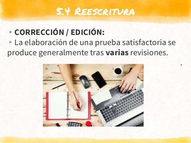 5.4 Reescritura ▸CORRECCIÓN / EDICIÓN: ▸La elaboración de una prueba satisfactoria se produce generalmente tras varias rev...