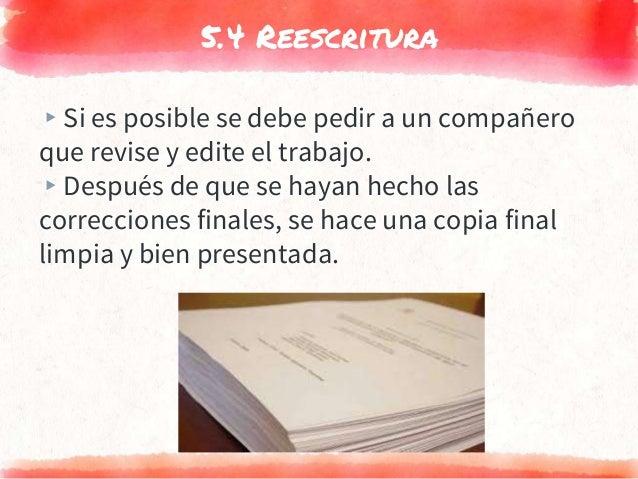 5.4 Reescritura ▸Si es posible se debe pedir a un compañero que revise y edite el trabajo. ▸Después de que se hayan hecho ...