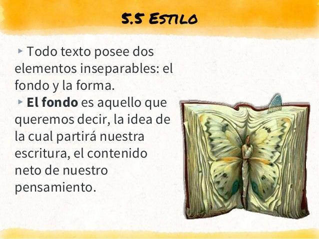 5.5 Estilo ▸Todo texto posee dos elementos inseparables: el fondo y la forma. ▸El fondo es aquello que queremos decir, la ...