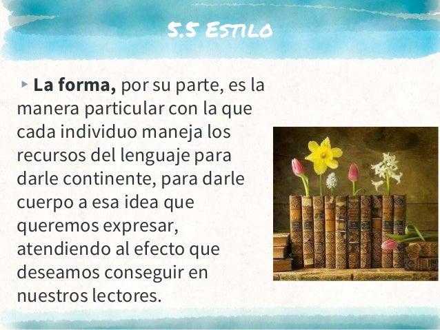 5.5 Estilo ▸La forma, por su parte, es la manera particular con la que cada individuo maneja los recursos del lenguaje par...