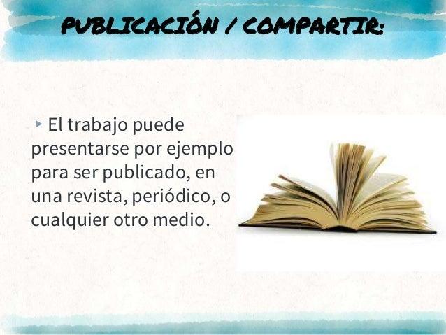 PUBLICACIÓN / COMPARTIR: ▸El trabajo puede presentarse por ejemplo para ser publicado, en una revista, periódico, o cualqu...
