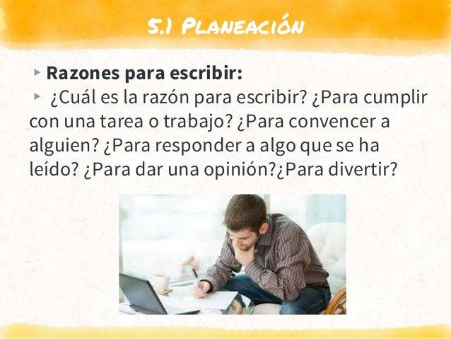5.1 Planeación ▸Razones para escribir: ▸ ¿Cuál es la razón para escribir? ¿Para cumplir con una tarea o trabajo? ¿Para con...
