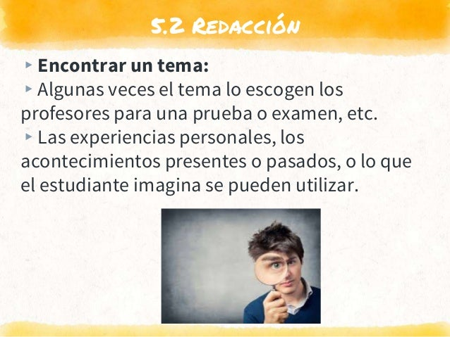 5.2 Redacción ▸Encontrar un tema: ▸Algunas veces el tema lo escogen los profesores para una prueba o examen, etc. ▸Las exp...