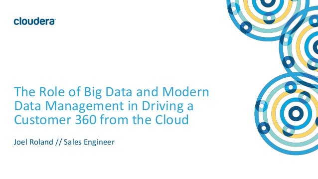 1© Cloudera, Inc. All rights reserved. The Role of Big Data and Modern Data Management in Driving a Customer 360 from the ...