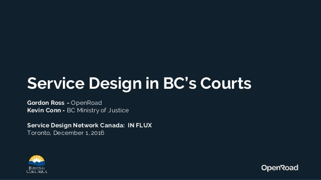 Service Design in BC's Courts Gordon Ross - OpenRoad Kevin Conn - BC Ministry of Justice Service Design Network Canada: IN...