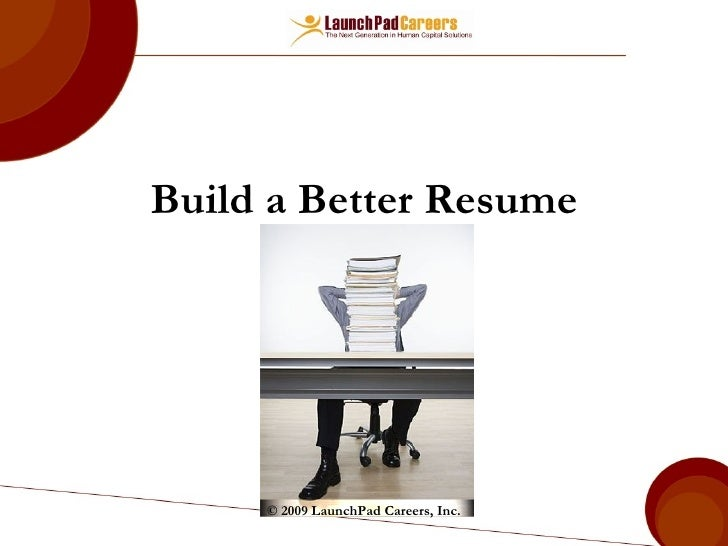 Build A Better Resume © 2009 LaunchPad Careers, Inc. ...
