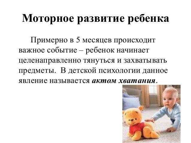 Моторное развитие ребенка Примерно в 5 месяцев происходит важное событие – ребенок начинает целенаправленно тянуться и зах...