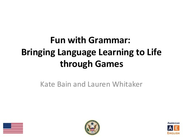 Fun with Grammar: Bringing Language Learning to Life through Games Kate Bain and Lauren Whitaker